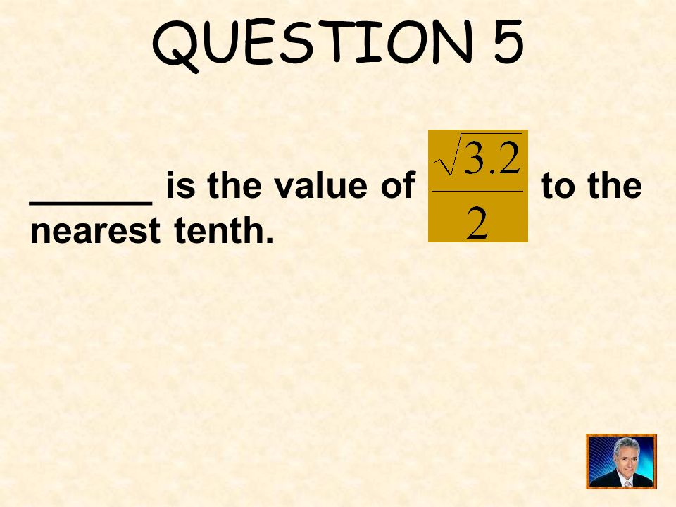 QUESTION 5 ______ is the value of to the nearest tenth.
