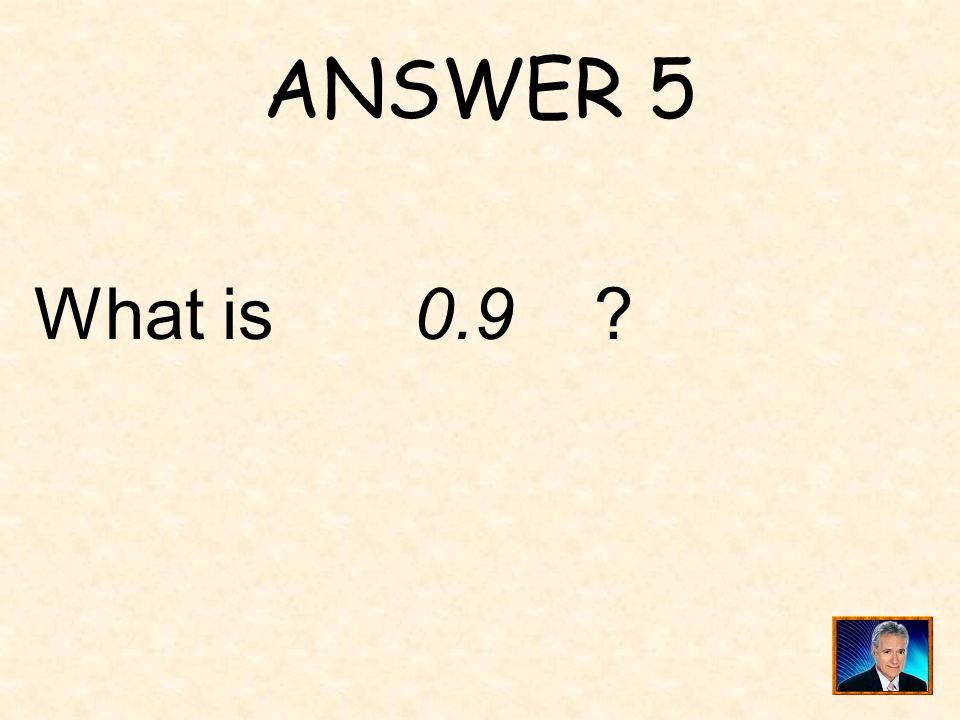 ANSWER 5 What is 0.9