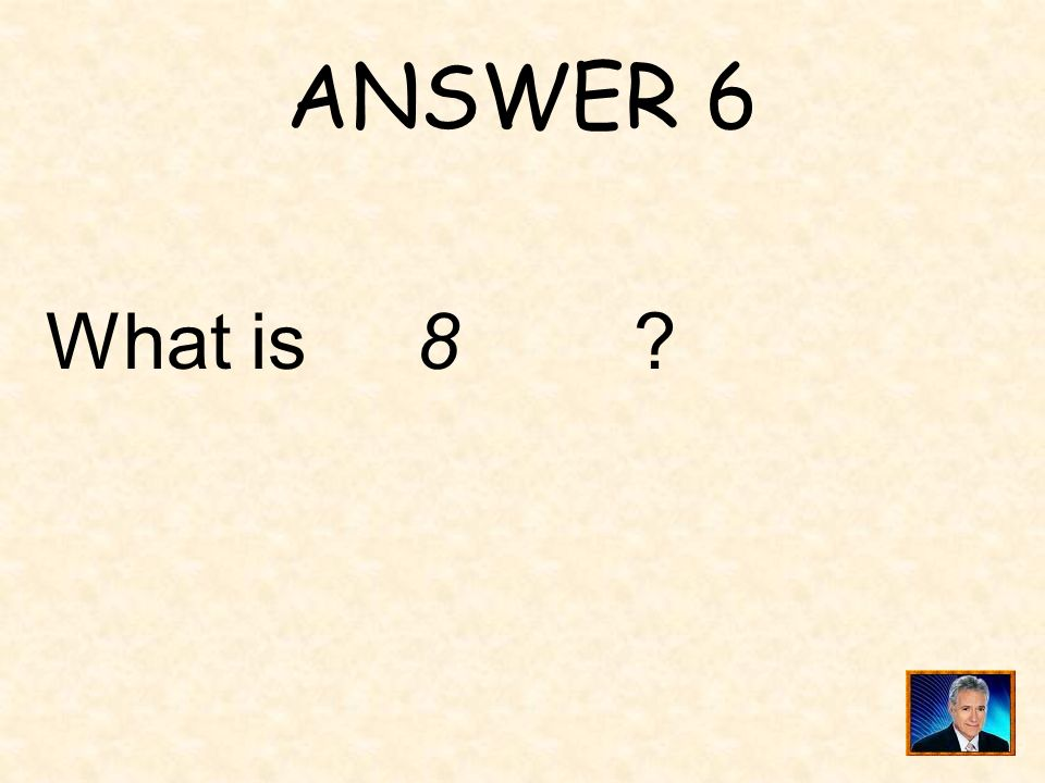 ANSWER 6 What is 8