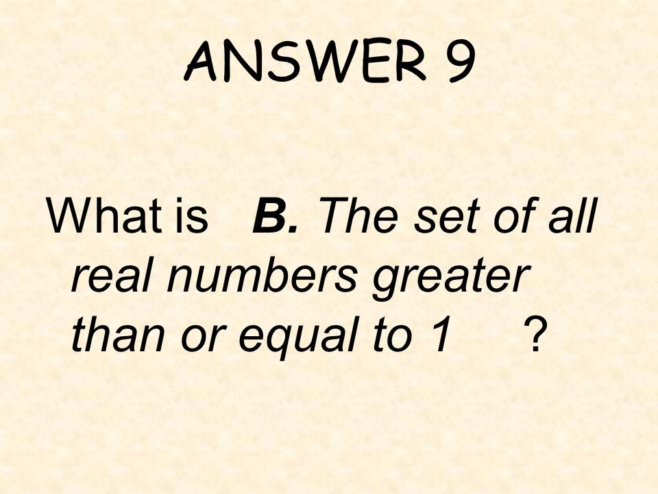 ANSWER 9 What is B. The set of all real numbers greater than or equal to 1
