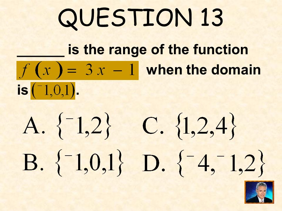 QUESTION 13 ______ is the range of the function when the domain.