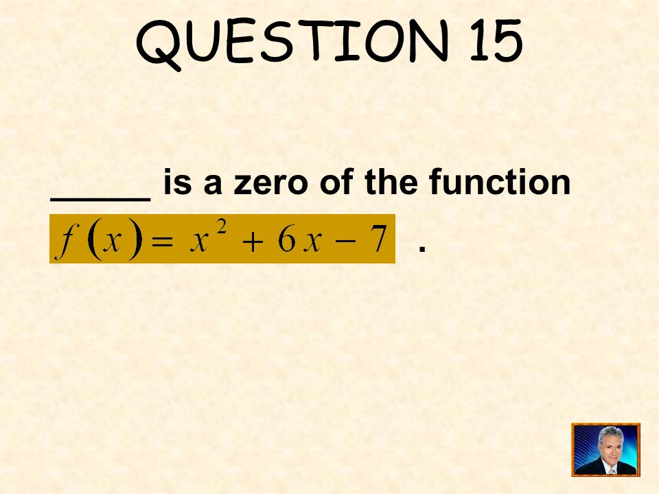 QUESTION 15 _____ is a zero of the function .