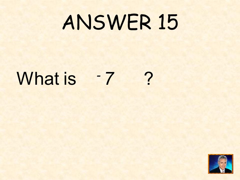 ANSWER 15 What is - 7
