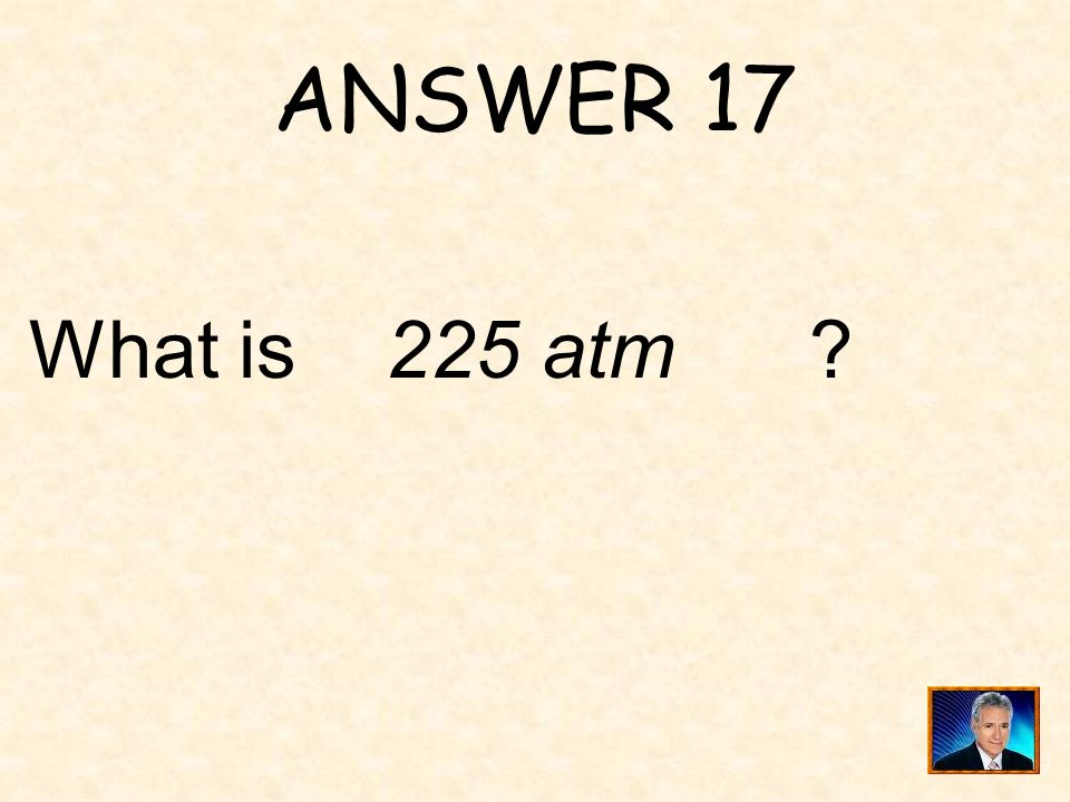 ANSWER 17 What is 225 atm