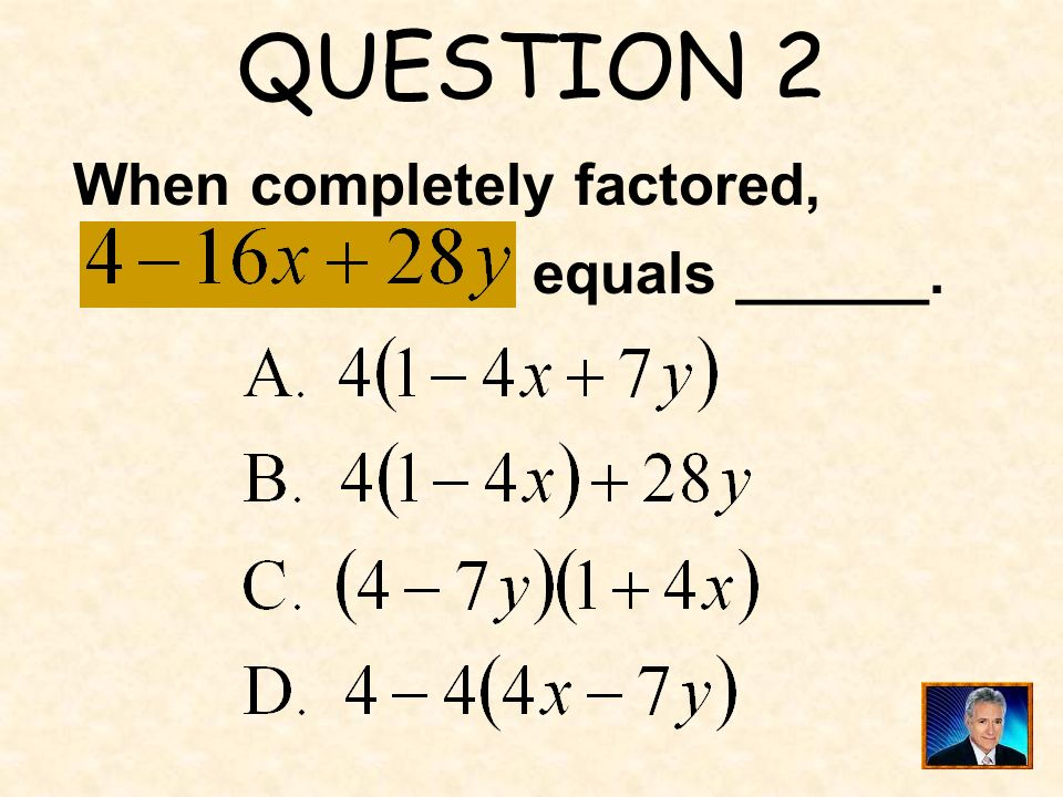 QUESTION 2 When completely factored, equals ______.