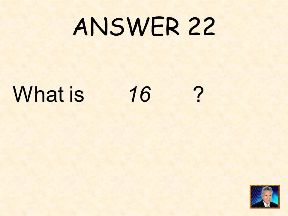 ANSWER 22 What is 16