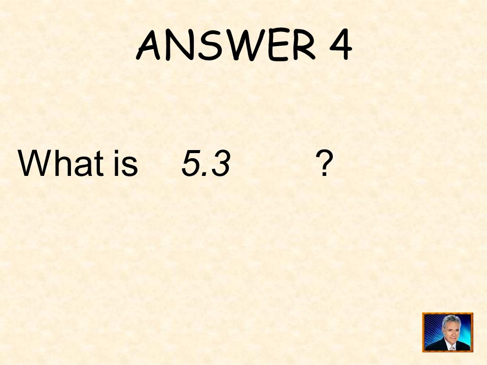 ANSWER 4 What is 5.3
