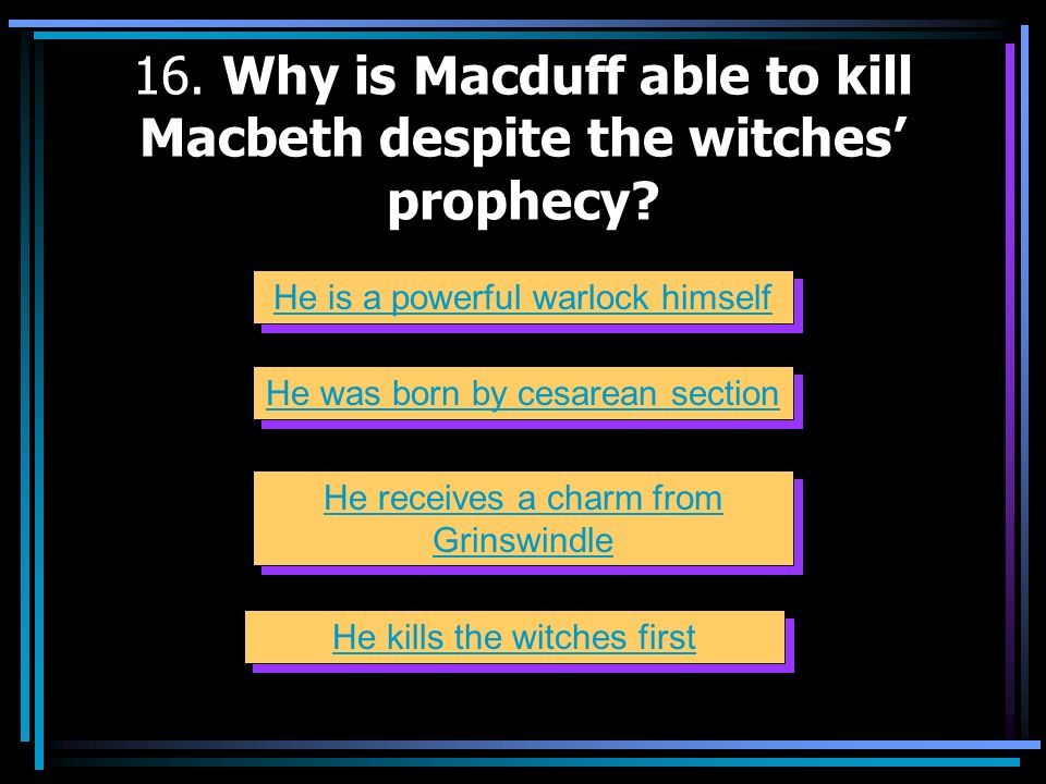 16. Why is Macduff able to kill Macbeth despite the witches' prophecy