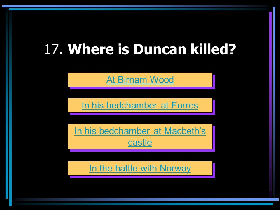 17. Where is Duncan killed At Birnam Wood In his bedchamber at Forres