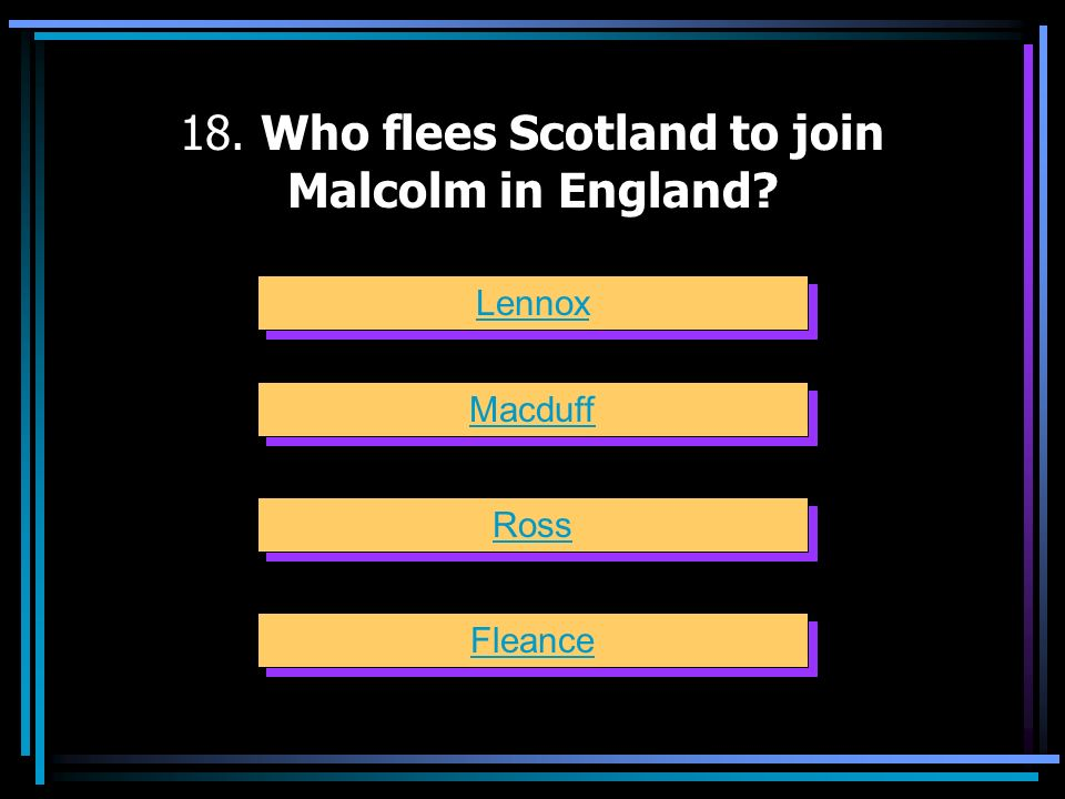 18. Who flees Scotland to join Malcolm in England