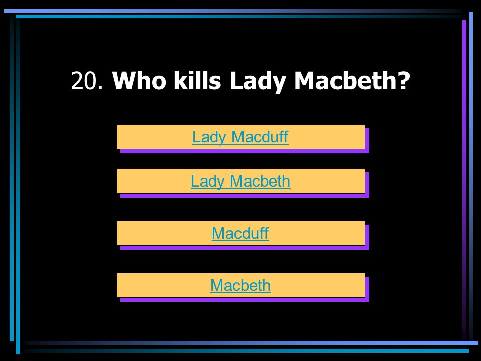 20. Who kills Lady Macbeth Lady Macduff Lady Macbeth Macduff Macbeth