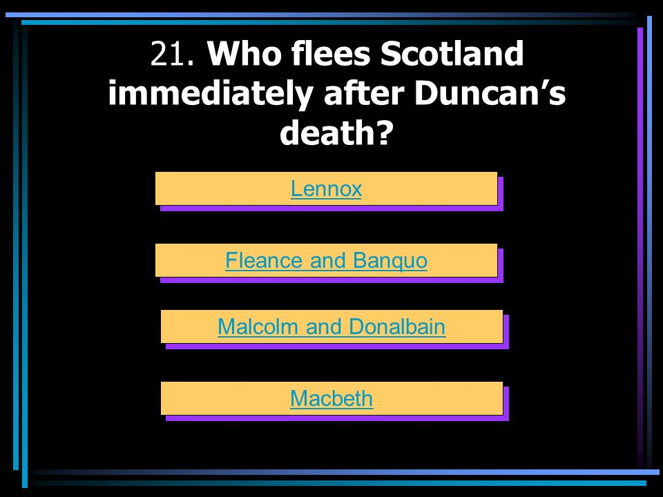 21. Who flees Scotland immediately after Duncan's death