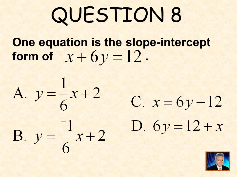 QUESTION 8 One equation is the slope-intercept form of .
