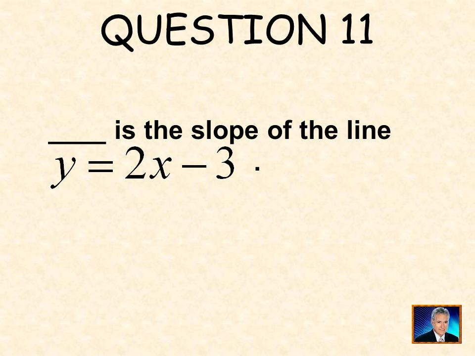 QUESTION 11 ____ is the slope of the line .
