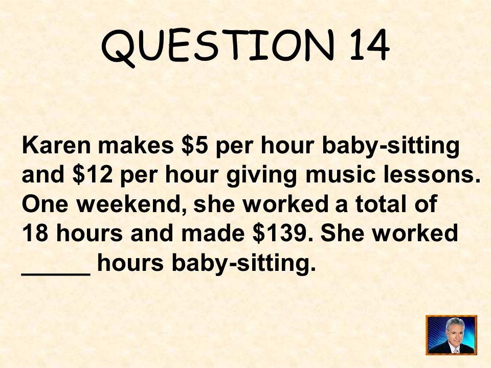 QUESTION 14 Karen makes $5 per hour baby-sitting