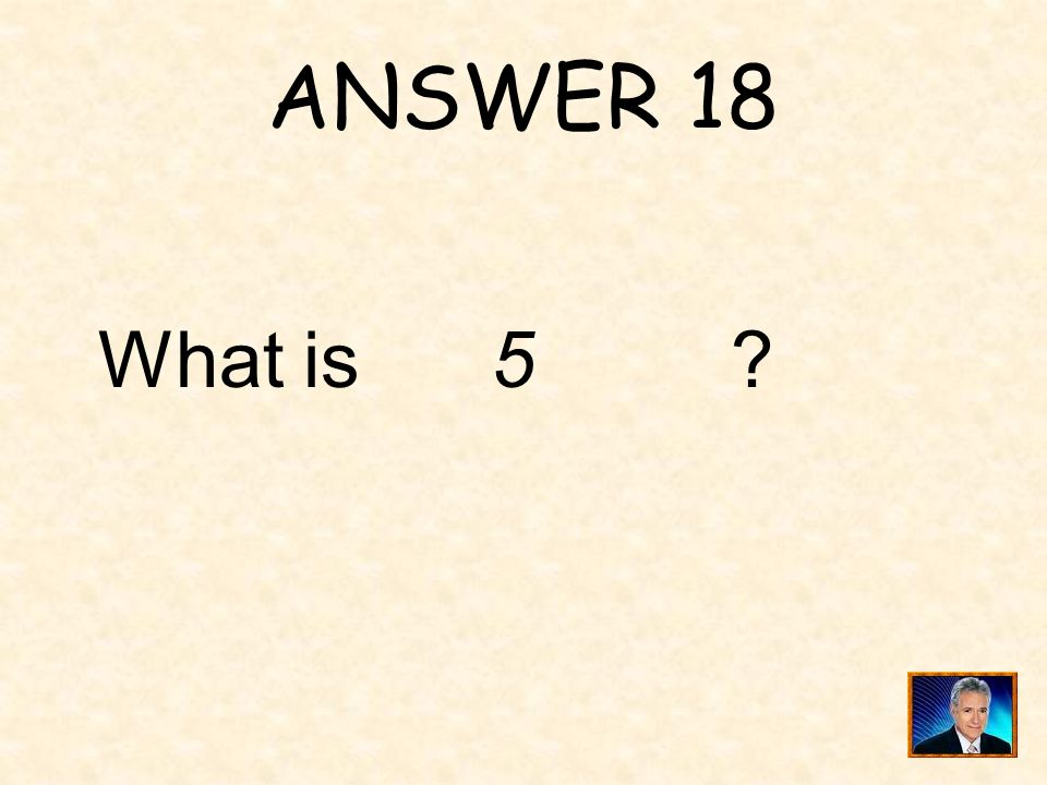 ANSWER 18 What is 5