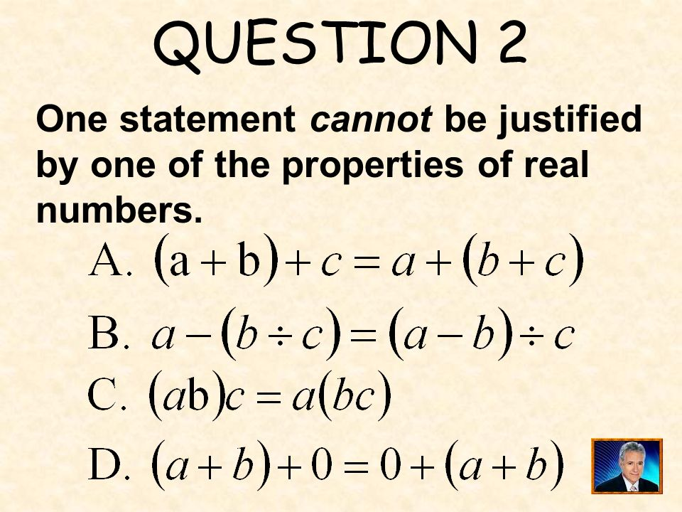 QUESTION 2 One statement cannot be justified by one of the properties of real numbers.