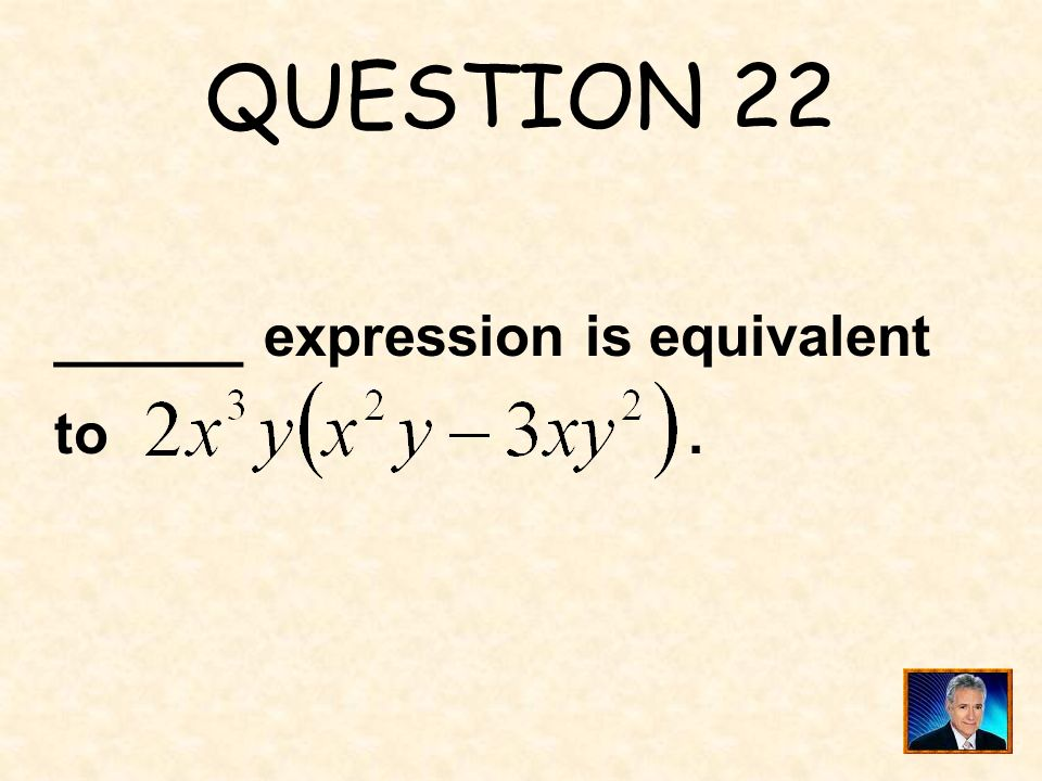 QUESTION 22 ______ expression is equivalent to .
