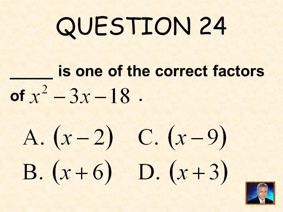 QUESTION 24 _____ is one of the correct factors of .