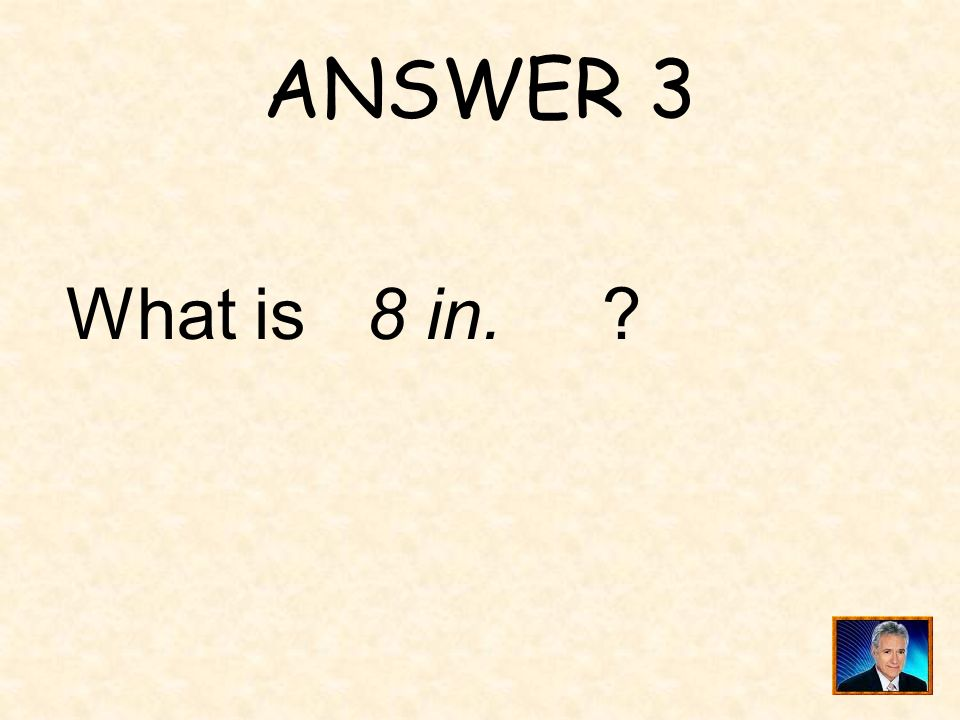 ANSWER 3 What is 8 in.