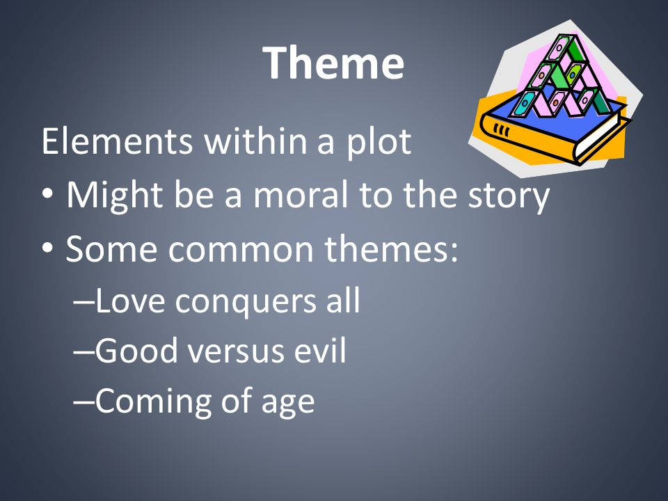 Theme Elements within a plot Might be a moral to the story