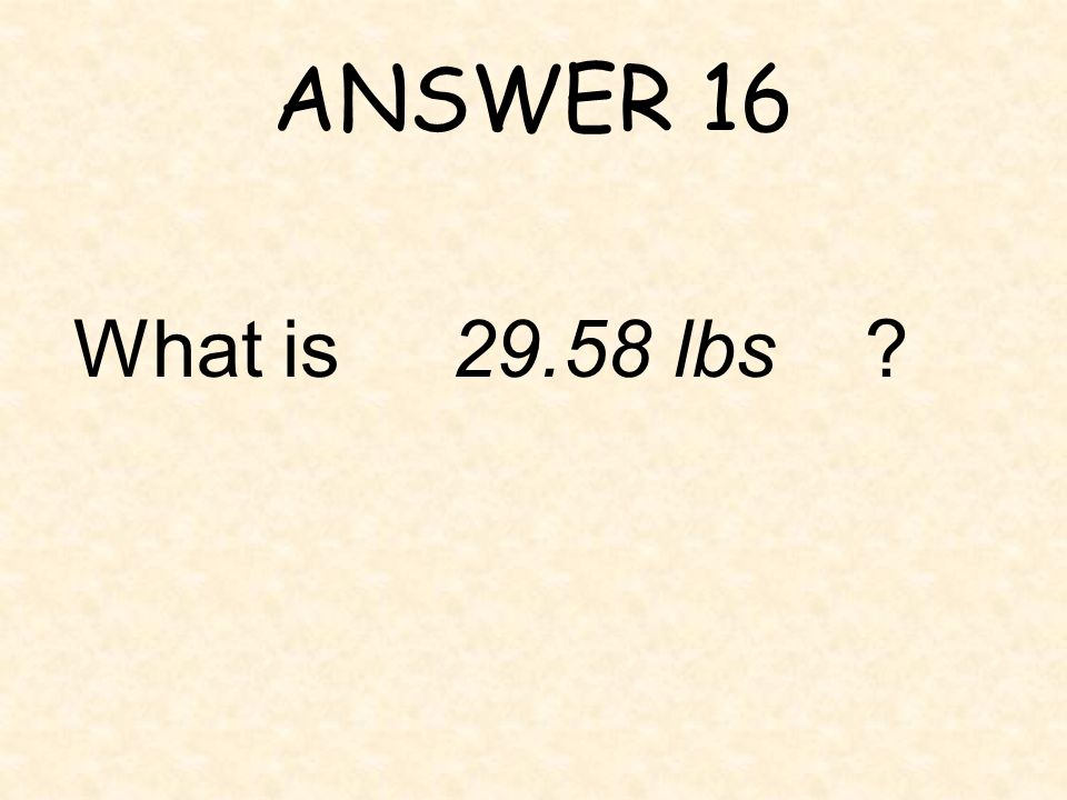 ANSWER 16 What is 29.58 lbs