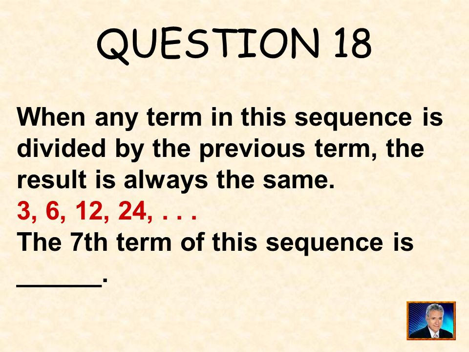 QUESTION 18 When any term in this sequence is