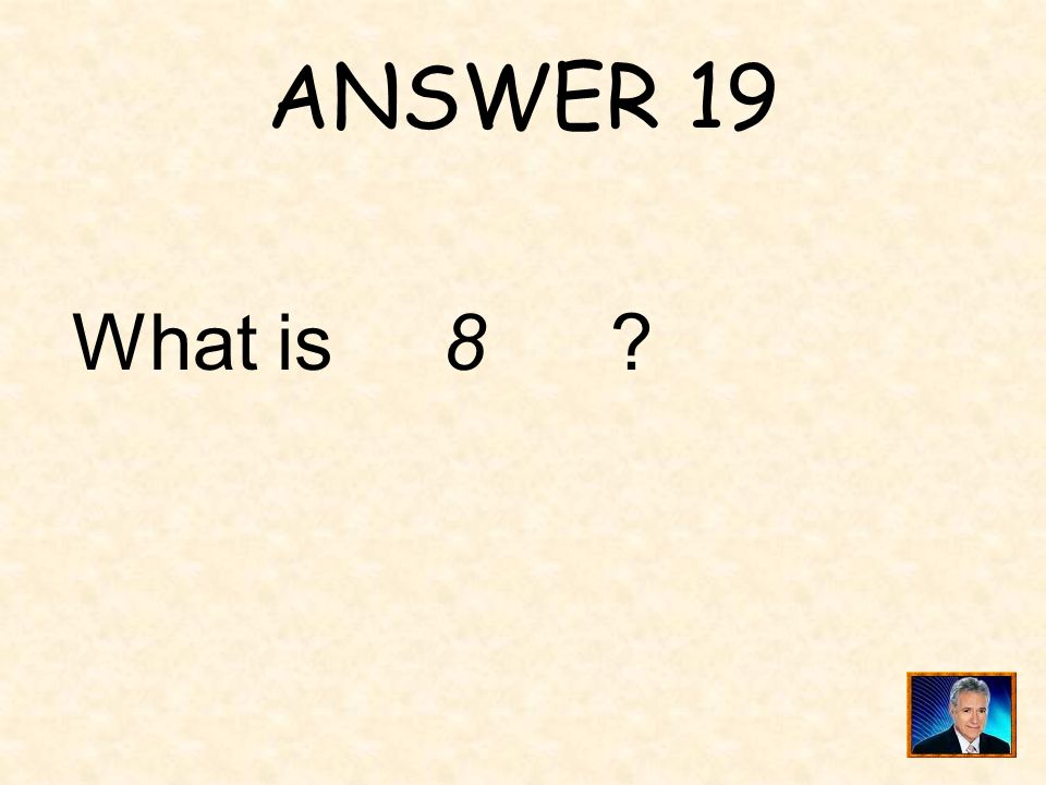 ANSWER 19 What is 8