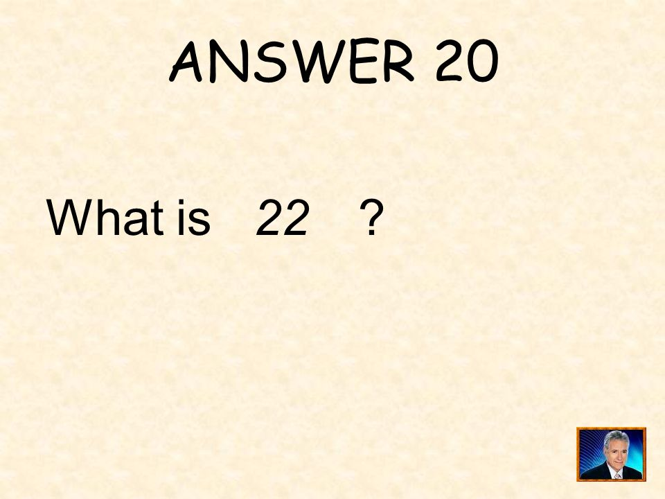ANSWER 20 What is 22