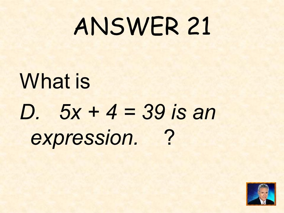 ANSWER 21 What is D. 5x + 4 = 39 is an expression.