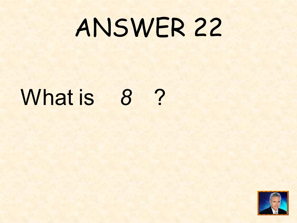 ANSWER 22 What is 8