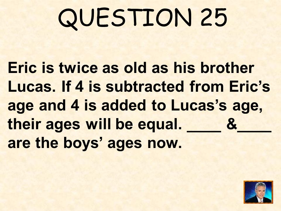 QUESTION 25 Eric is twice as old as his brother