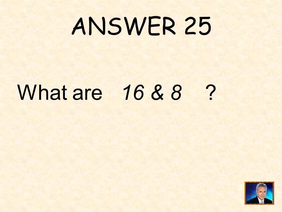 ANSWER 25 What are 16 & 8