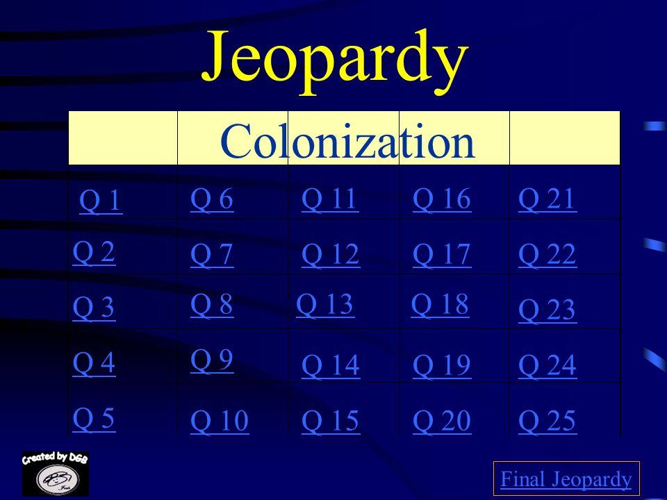 Jeopardy Colonization Q 1 Q 6 Q 11 Q 16 Q 21 Q 2 Q 7 Q 12 Q 17 Q 22