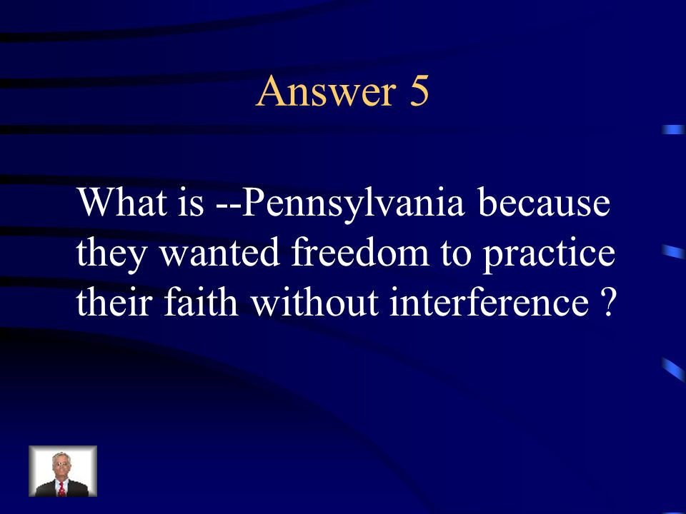 Answer 5 What is --Pennsylvania because they wanted freedom to practice.