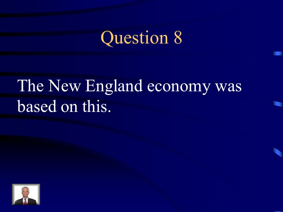 Question 8 The New England economy was based on this.