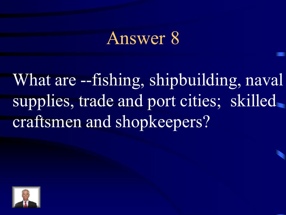 Answer 8 What are --fishing, shipbuilding, naval