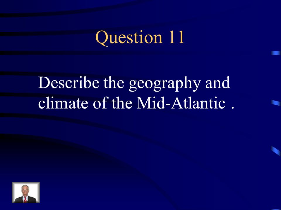 Question 11 Describe the geography and climate of the Mid-Atlantic .