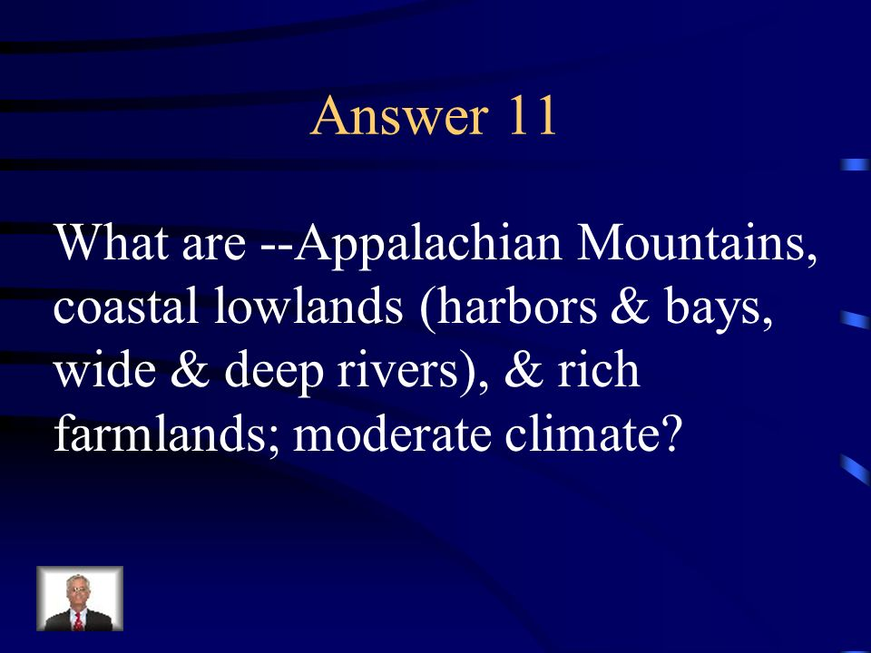 Answer 11 What are --Appalachian Mountains, coastal lowlands (harbors & bays, wide & deep rivers), & rich farmlands; moderate climate