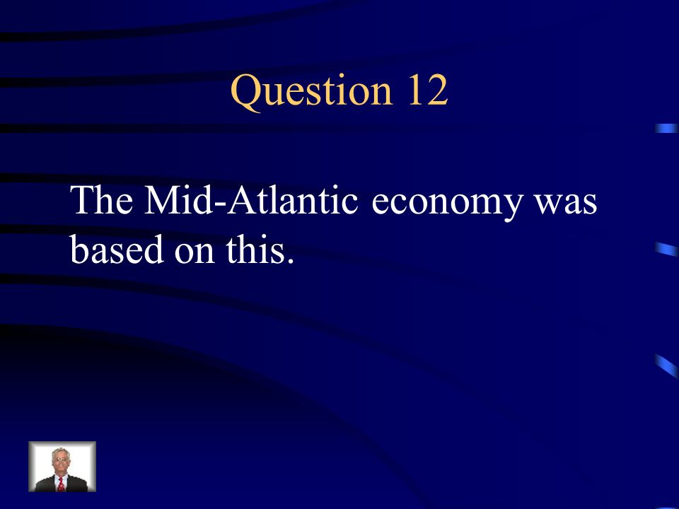 Question 12 The Mid-Atlantic economy was based on this.