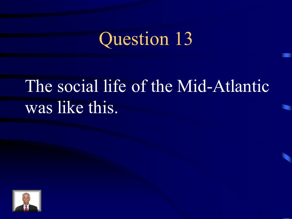 Question 13 The social life of the Mid-Atlantic was like this.