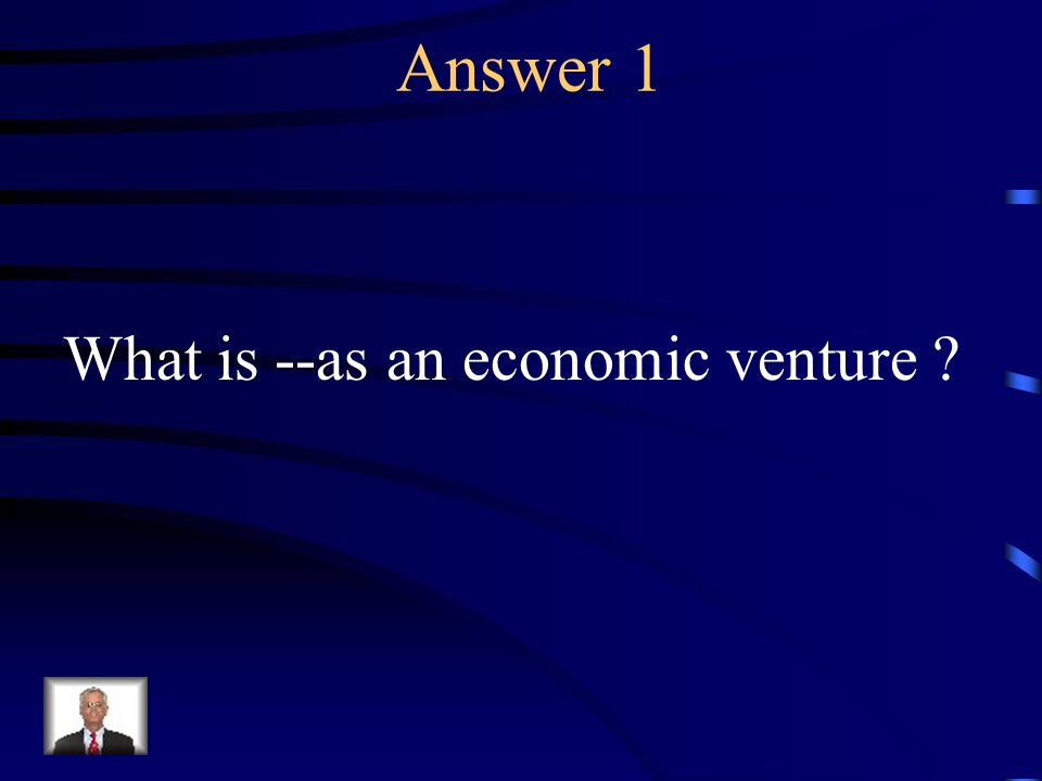 Answer 1 What is --as an economic venture