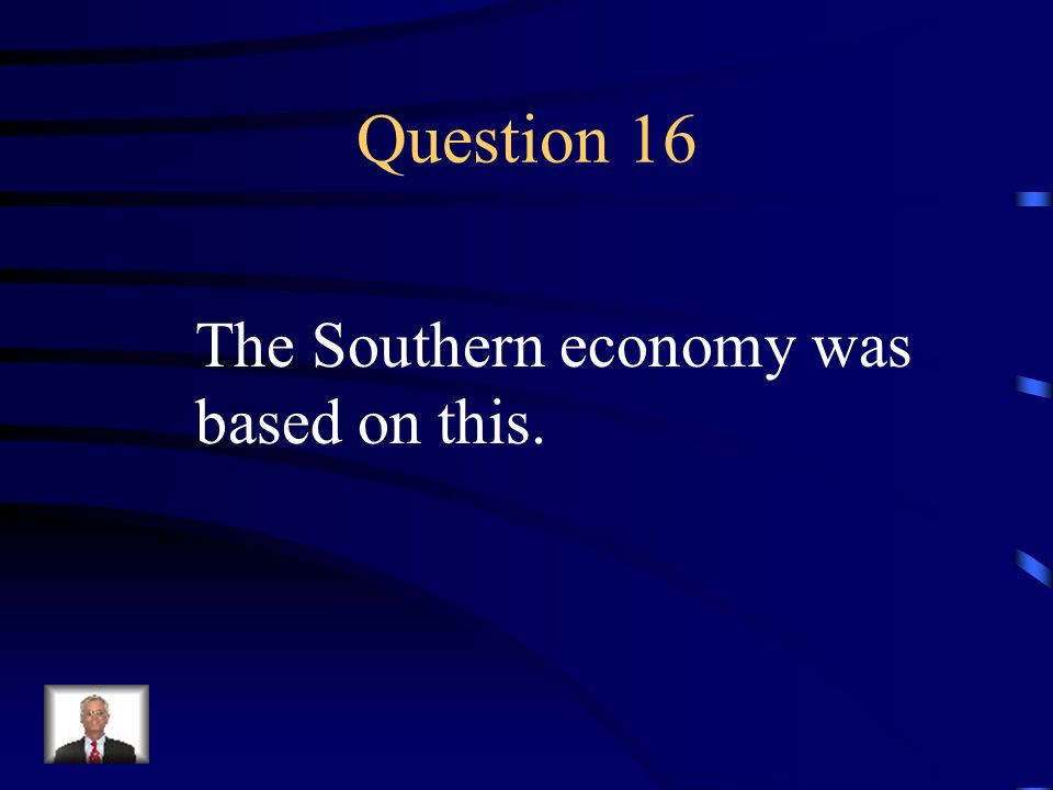 Question 16 The Southern economy was based on this.