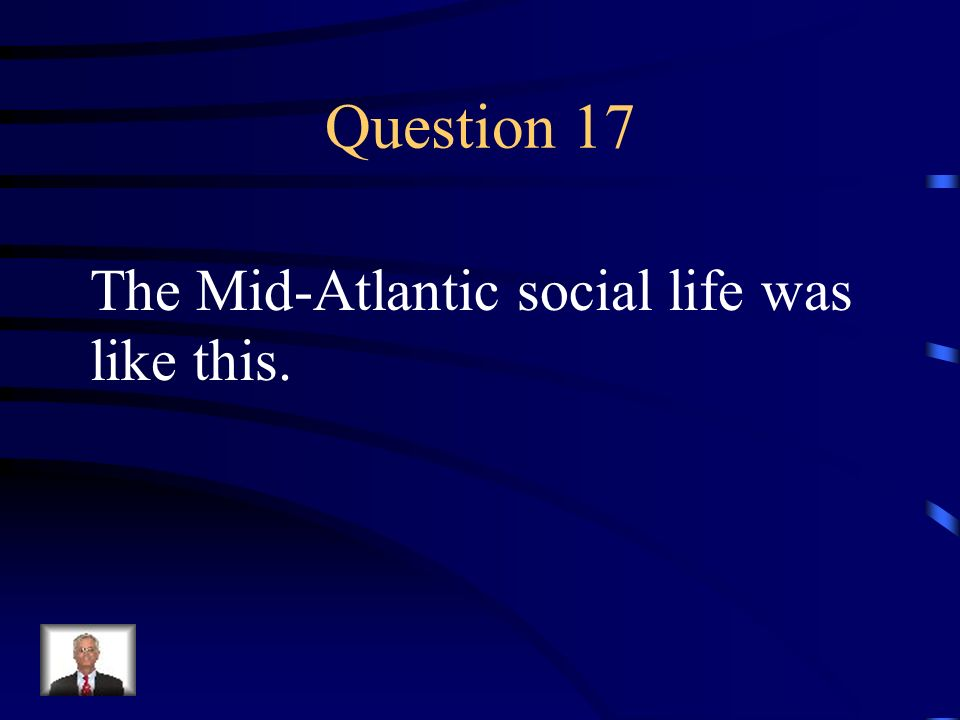 Question 17 The Mid-Atlantic social life was like this.