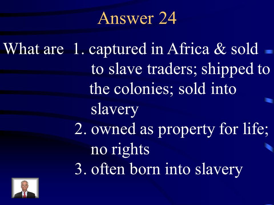 Answer 24 What are 1. captured in Africa & sold