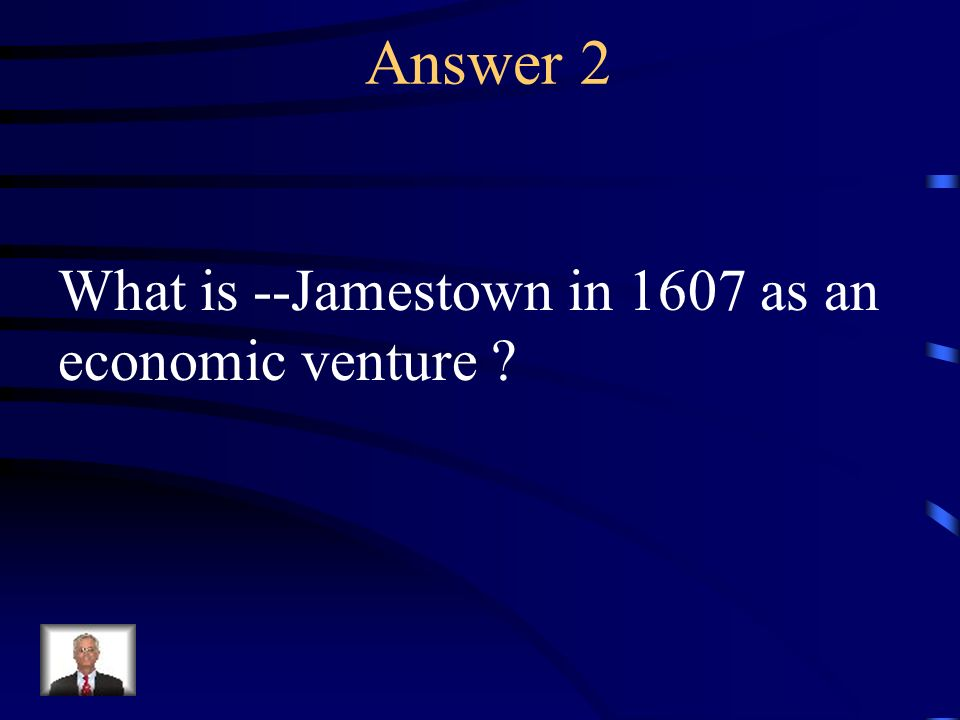 Answer 2 What is --Jamestown in 1607 as an economic venture