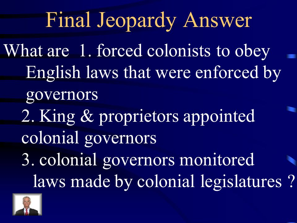 Final Jeopardy Answer What are 1. forced colonists to obey