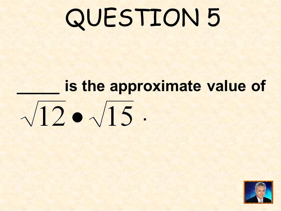 QUESTION 5 _____ is the approximate value of .