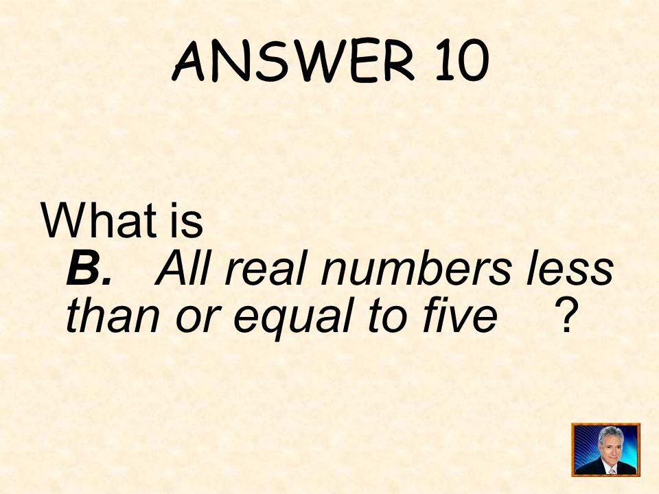 ANSWER 10 What is B. All real numbers less than or equal to five