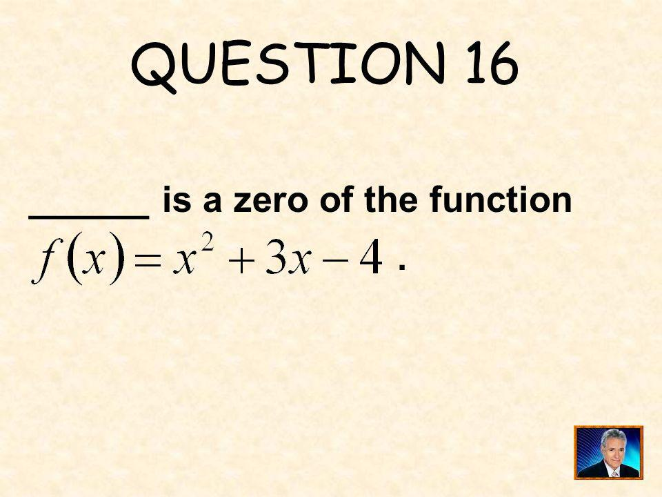 QUESTION 16 ______ is a zero of the function .